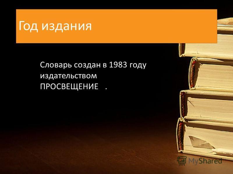 Год издания Словарь создан в 1983 году издательством ПРОСВЕЩЕНИЕ.