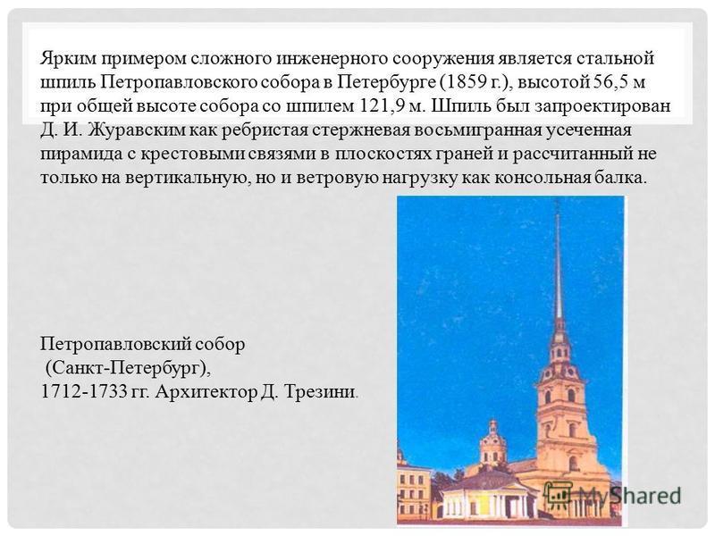 Ярким примером сложного инженерного сооружения является стальной шпиль Петропавловского собора в Петербурге (1859 г.), высотой 56,5 м при общей высоте собора со шпилем 121,9 м. Шпиль был запроектирован Д. И. Журавским как ребристая стержневая восьмиг