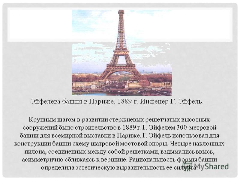Крупным шагом в развитии стержневых решетчатых высотных сооружений было строительство в 1889 г. Г. Эйфелем 300-метровой башни для всемирной выставки в Париже. Г. Эйфель использовал для конструкции башни схему шатровой мостовой опоры. Четыре наклонных