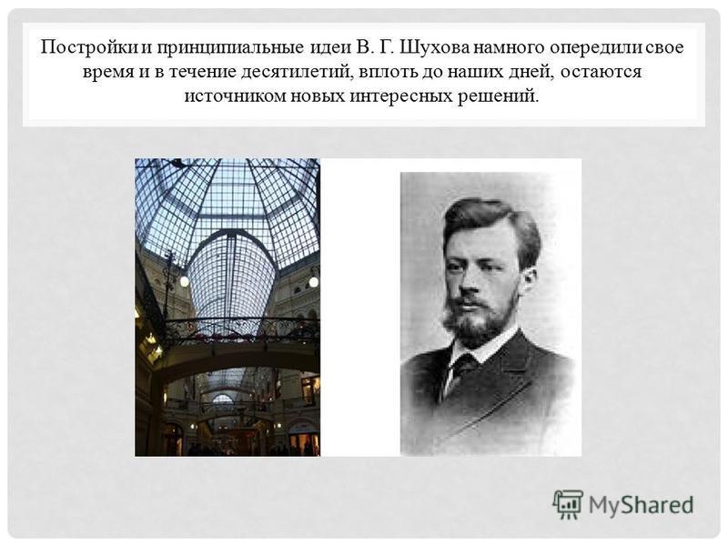 Постройки и принципиальные идеи В. Г. Шухова намного опередили свое время и в течение десятилетий, вплоть до наших дней, остаются источником новых интересных решений.