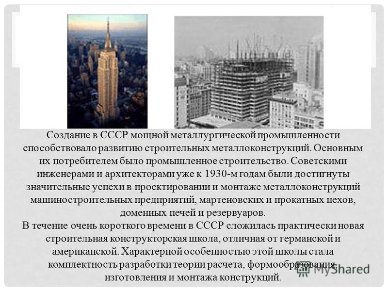 Создание в СССР мощной металлургической промышленности способствовало развитию строительных металлоконструкций. Основным их потребителем было промышленное строительство. Советскими инженерами и архитекторами уже к 1930-м годам были достигнуты значите