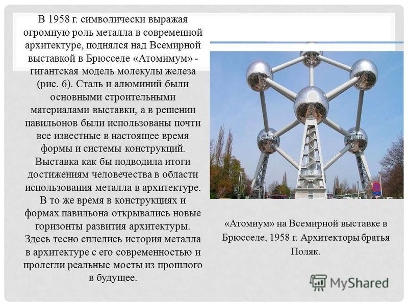 В 1958 г. символически выражая огромную роль металла в современной архитектуре, поднялся над Всемирной выставкой в Брюсселе «Атомимум» - гигантская модель молекулы железа (рис. 6). Сталь и алюминий были основными строительными материалами выставки, а