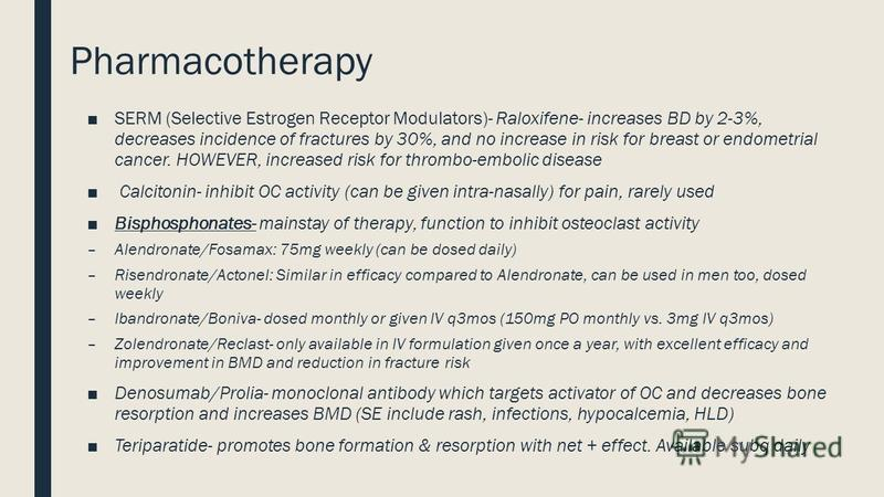 Pharmacotherapy SERM (Selective Estrogen Receptor Modulators)- Raloxifene- increases BD by 2-3%, decreases incidence of fractures by 30%, and no increase in risk for breast or endometrial cancer. HOWEVER, increased risk for thrombo-embolic disease Ca