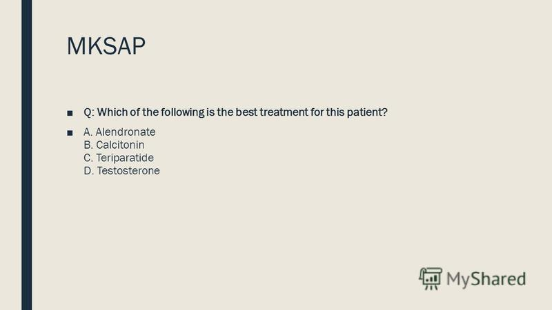 MKSAP Q: Which of the following is the best treatment for this patient? A. Alendronate B. Calcitonin C. Teriparatide D. Testosterone