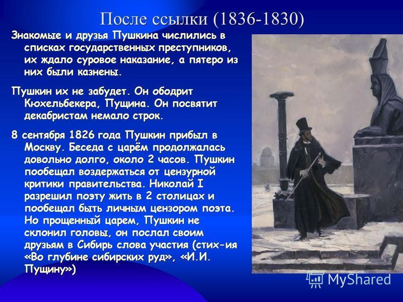 После ссылки (1836-1830) Знакомые и друзья Пушкина числились в списках государственных преступников, их ждало суровое наказание, а пятеро из них были казнены. Пушкин их не забудет. Он ободрит Кюхельбекера, Пущина. Он посвятит декабристам немало строк