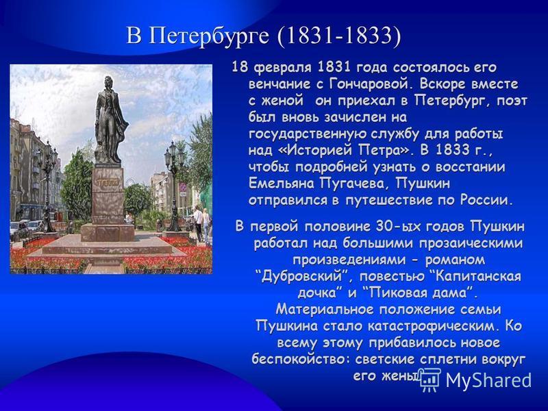 В Петербурге (1831-1833) 18 февраля 1831 года состоялось его венчание с Гончаровой. Вскоре вместе с женой он приехал в Петербург, поэт был вновь зачислен на государственную службу для работы над «Историей Петра». В 1833 г., чтобы подробней узнать о в