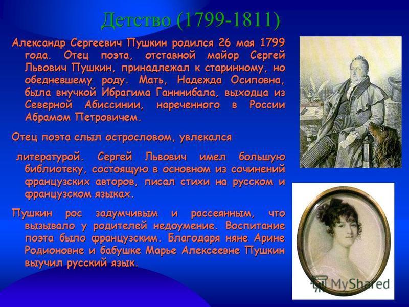 Детство (1799-1811) Александр Сергеевич Пушкин родился 26 мая 1799 года. Отец поэта, отставной майор Сергей Львович Пушкин, принадлежал к старинному, но обедневшему роду. Мать, Надежда Осиповна, была внучкой Ибрагима Ганннибала, выходца из Северной А