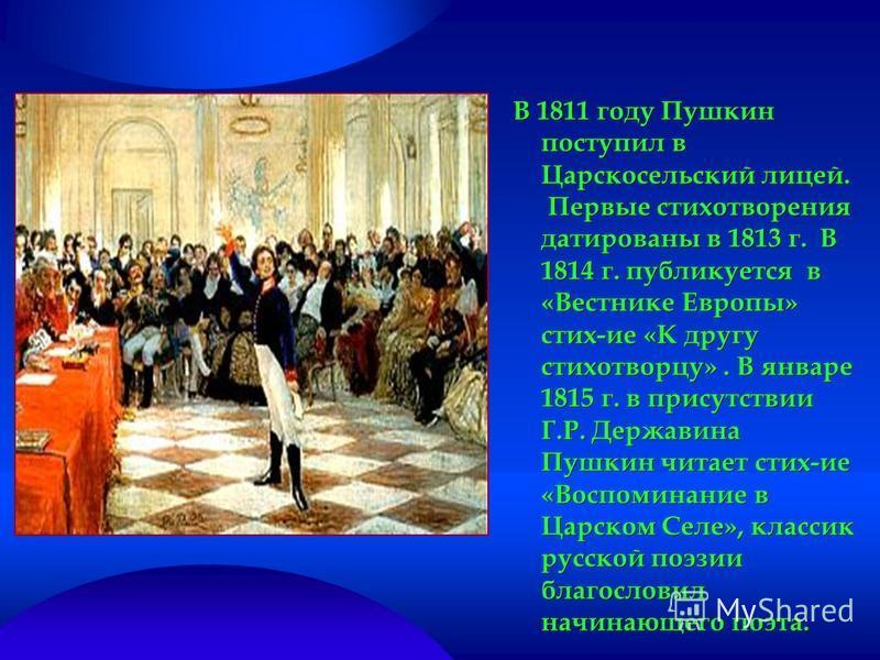 В 1811 году Пушкин поступил в Царскосельский лицей. Первые стихотворения датированы в 1813 г. В 1814 г. публикуется в «Вестнике Европы» стих-ие «К другу стихотворцу». В январе 1815 г. в присутствии Г.Р. Державина Пушкин читает стих-ие «Воспоминание в