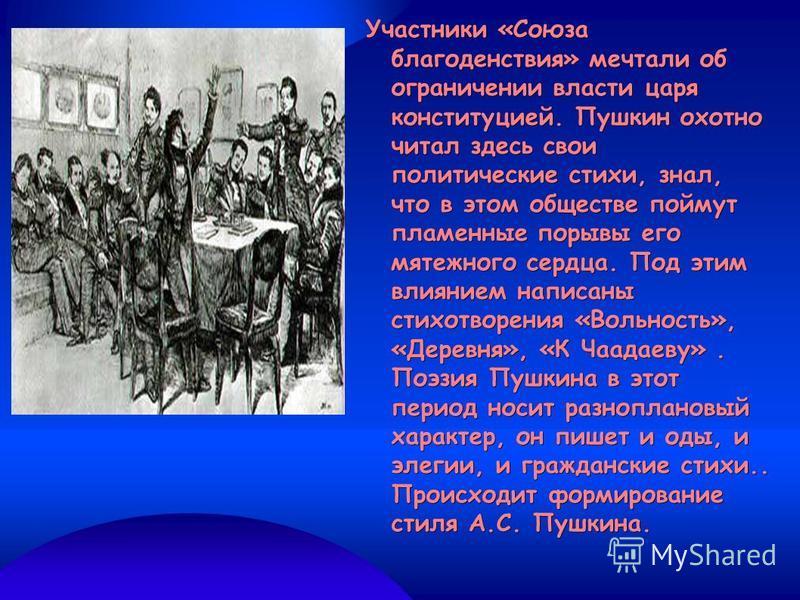 Участники «Союза благоденствия» мечтали об ограничении власти царя конституцией. Пушкин охотно читал здесь свои политические стихи, знал, что в этом обществе поймут пламенные порывы его мятежного сердца. Под этим влиянием написаны стихотворения «Воль