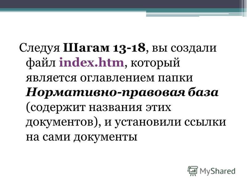 Следуя Шагам 13-18, вы создали файл index.htm, который является оглавлением папки Нормативно-правовая база (содержит названия этих документов), и установили ссылки на сами документы