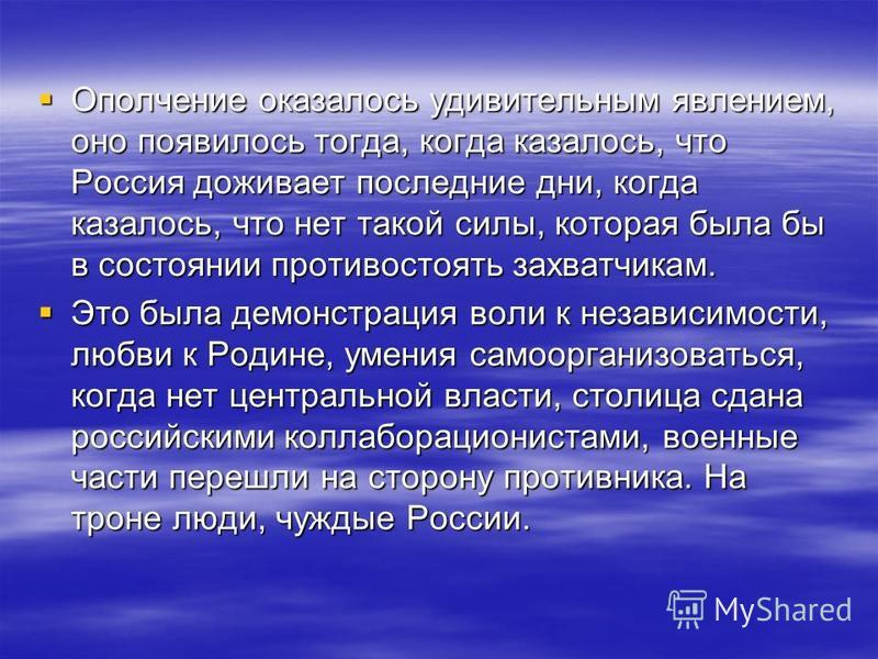 Ополчение оказалось удивительным явлением, оно появилось тогда, когда казалось, что Россия доживает последние дни, когда казалось, что нет такой силы, которая была бы в состоянии противостоять захватчикам. Ополчение оказалось удивительным явлением, о