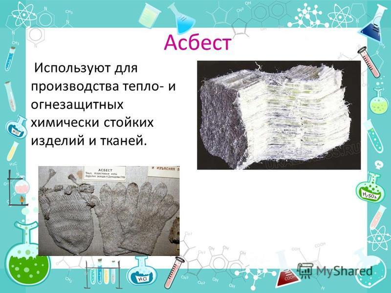 Асбест Используют для производства тепло- и огнезащитных химически стойких изделий и тканей.