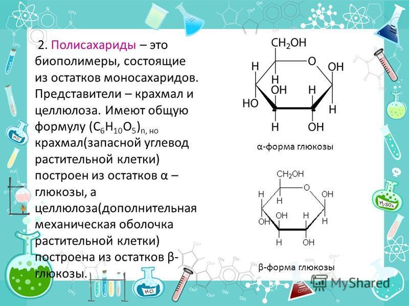 2. Полисахариды – это биополимеры, состоящие из остатков моносахаридов. Представители – крахмал и целлюлоза. Имеют общую формулу (С 6 Н 10 О 5 ) n, но крахмал(запасной углевод растительной клетки) построен из остатков α – глюкозы, а целлюлоза(дополни