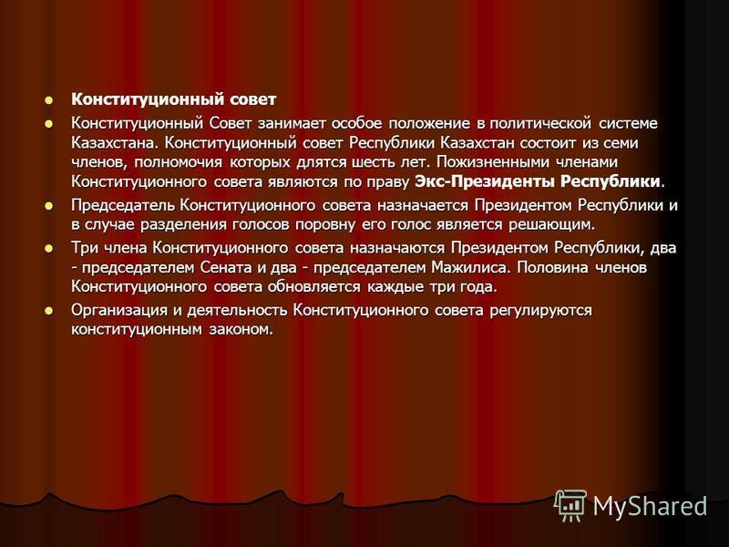 Конституционный совет Конституционный Совет занимает особое положение в политической системе Казахстана. Конституционный совет Республики Казахстан состоит из семи членов, полномочия которых длятся шесть лет. Пожизненными членами Конституционного сов