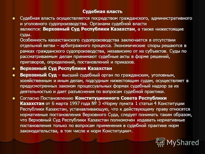 Судебная власть Судебная власть осуществляется посредством гражданского, административного и уголовного судопроизводства. Органами судебной власти являются: Верховный Суд Республики Казахстан, а также нижестоящие суды. Особенность казахстанского судо