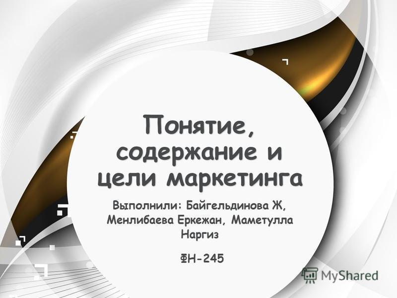 Понятие, содержание и цели маркетинга Выполнили: Байгельдинова Ж, Менлибаева Еркежан, Маметулла Наргиз ФН-245 ФН-245