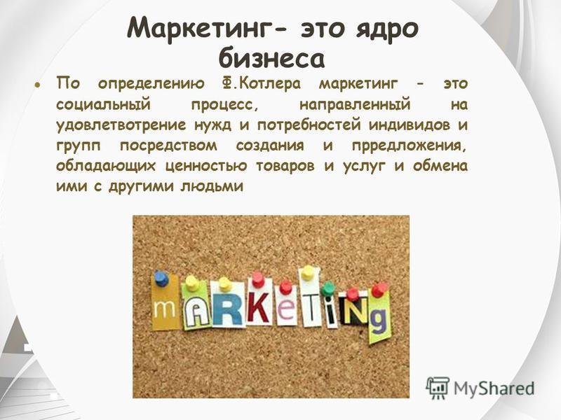 Маркетинг- это ядро бизнеса По определению Ф.Котлера маркетинг - это социальный процесс, направленный на удовлетворение нужд и потребностей индивидов и групп посредством создания и предложения, обладающих ценностью товаров и услуг и обмена ими с друг