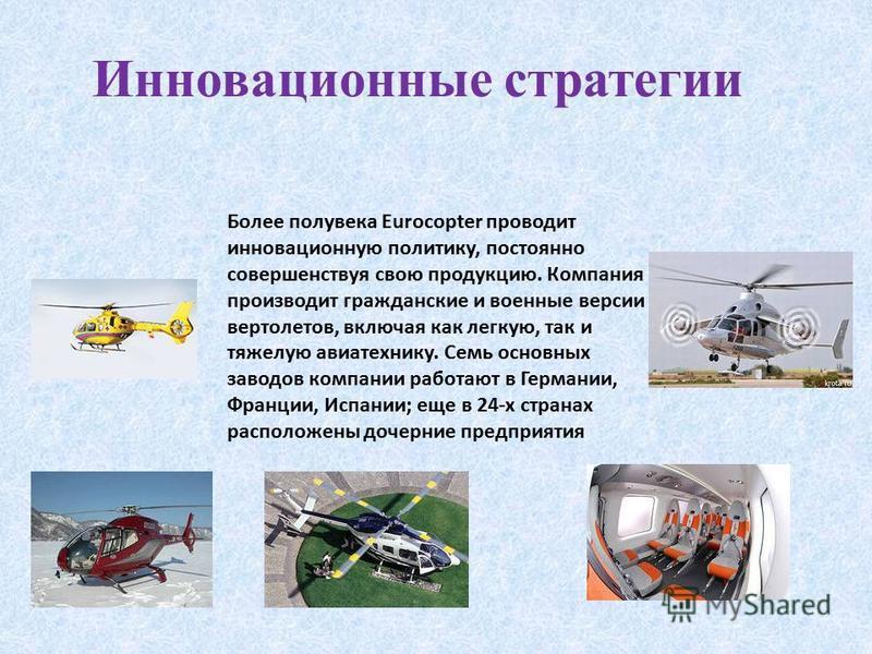 Инновационные стратегии Более полувека Eurocopter проводит инновационную политику, постоянно совершенствуя свою продукцию. Компания производит гражданские и военные версии вертолетов, включая как легкую, так и тяжелую авиатехнику. Семь основных завод