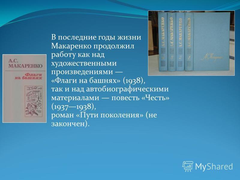 В последние годы жизни Макаренко продолжил работу как над художественными произведениями «Флаги на башнях» (1938), так и над автобиографическими материалами повесть «Честь» (19371938), роман «Пути поколения» (не закончен).