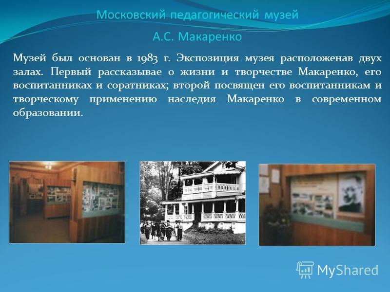 Московский педагогический музей А.С. Макаренко Музей был основан в 1983 г. Экспозиция музея расположена в двух залах. Первый рассказывает о жизни и творчестве Макаренко, его воспитанниках и соратниках; второй посвящен его воспитанникам и творческому