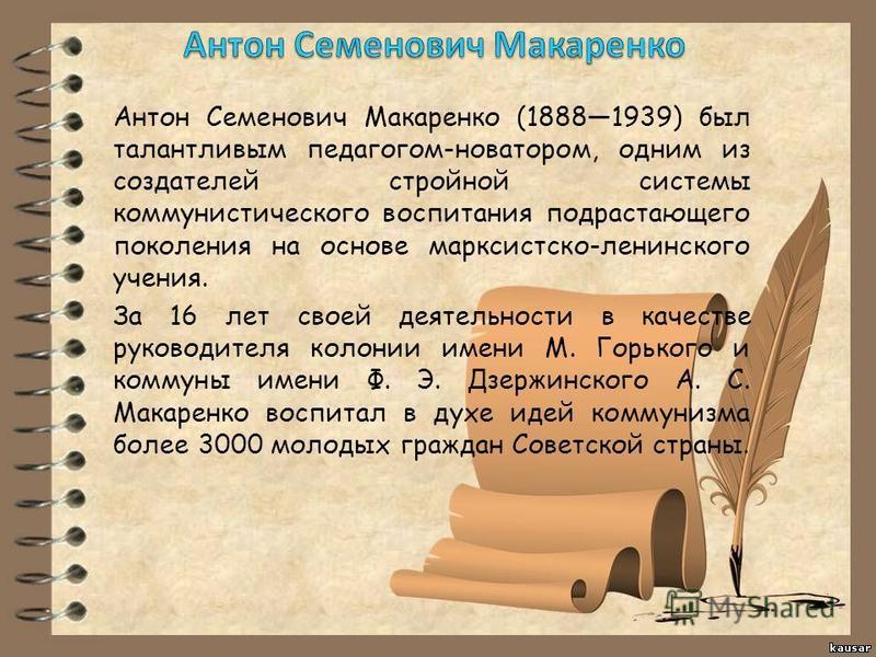 Антон Семенович Макаренко (18881939) был талантливым педагогом-новатором, одним из создателей стройной системы коммунистического воспитания подрастающего поколения на основе марксистско-ленинского учения. За 16 лет своей деятельности в качестве руков
