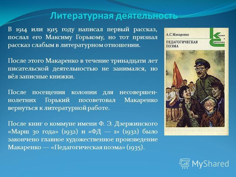 Литературная деятельность В 1914 или 1915 году написал первый рассказ, послал его Максиму Горькому, но тот признал рассказ слабым в литературном отношении. После этого Макаренко в течение тринадцати лет писательской деятельностью не занимался, но вёл