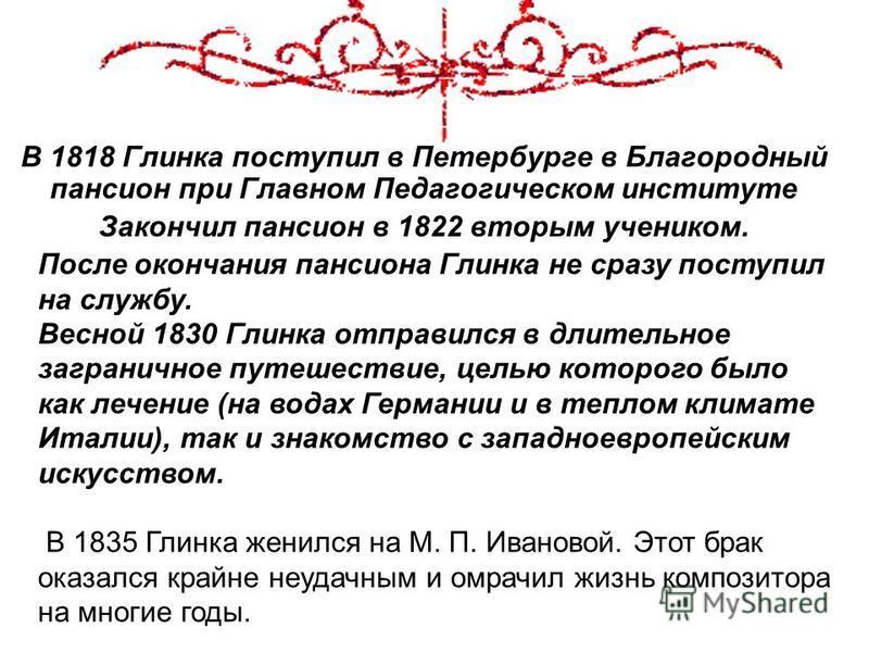 В 1818 Глинка поступил в Петербурге в Благородный пансион при Главном Педагогическом институте Закончил пансион в 1822 вторым учеником. После окончания пансиона Глинка не сразу поступил на службу. Весной 1830 Глинка отправился в длительное загранично