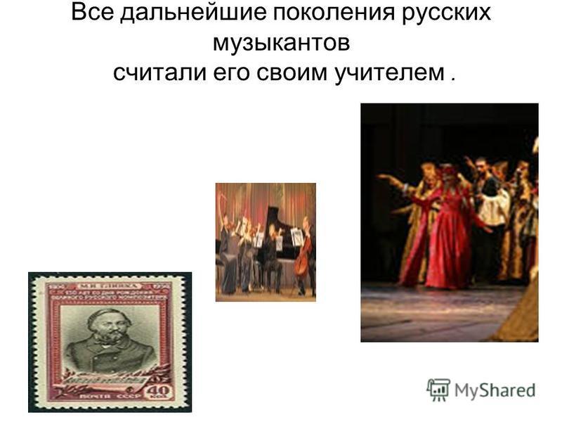 Все дальнейшие поколения русских музыкантов считали его своим учителем.