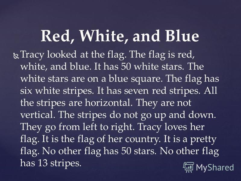 Tracy looked at the flag. The flag is red, white, and blue. It has 50 white stars. The white stars are on a blue square. The flag has six white stripes. It has seven red stripes. All the stripes are horizontal. They are not vertical. The stripes do n