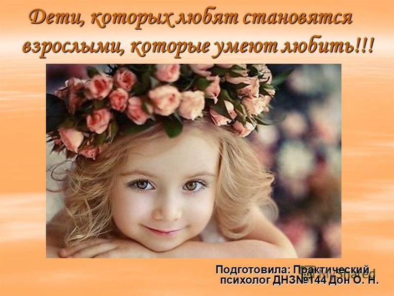 Дети, которых любят становятся взрослыми, которые умеют любить!!! Подготовила: Практический психолог ДНЗ144 Дон О. Н.