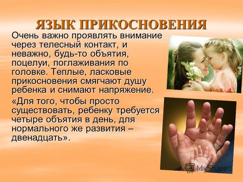 ЯЗЫК ПРИКОСНОВЕНИЯ Очень важно проявлять внимание через телесный контакт, и неважно, будь-то объятия, поцелуи, поглаживания по головке. Теплые, ласковые прикосновения смягчают душу ребенка и снимают напряжение. «Для того, чтобы просто существовать, р