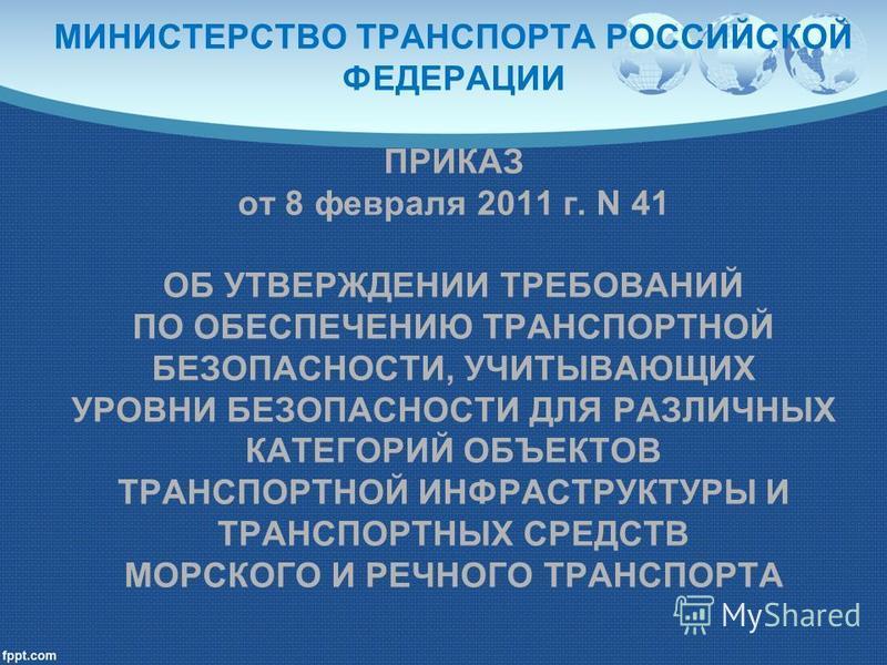 МИНИСТЕРСТВО ТРАНСПОРТА РОССИЙСКОЙ ФЕДЕРАЦИИ ПРИКАЗ от 8 февраля 2011 г. N 41 ОБ УТВЕРЖДЕНИИ ТРЕБОВАНИЙ ПО ОБЕСПЕЧЕНИЮ ТРАНСПОРТНОЙ БЕЗОПАСНОСТИ, УЧИТЫВАЮЩИХ УРОВНИ БЕЗОПАСНОСТИ ДЛЯ РАЗЛИЧНЫХ КАТЕГОРИЙ ОБЪЕКТОВ ТРАНСПОРТНОЙ ИНФРАСТРУКТУРЫ И ТРАНСПОРТ