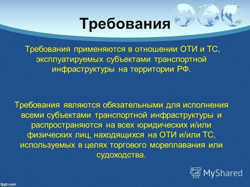 Требования Требования применяются в отношении ОТИ и ТС, эксплуатируемых субъектами транспортной инфраструктуры на территории РФ. Требования являются обязательными для исполнения всеми субъектами транспортной инфраструктуры и распространяются на всех