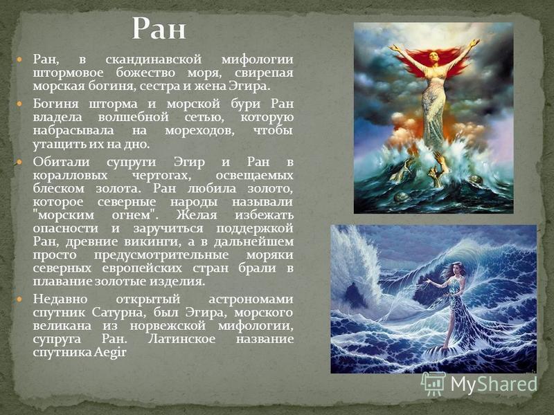 Ран, в скандинавской мифологии штормовое божество моря, свирепая морская богиня, сестра и жена Эгира. Богиня шторма и морской бури Ран владела волшебной сетью, которую набрасывала на мореходов, чтобы утащить их на дно. Обитали супруги Эгир и Ран в ко