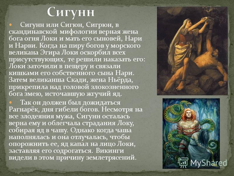 Сигунн или Сигюн, Сигрюн, в скандинавской мифологии верная жена бога огня Локи и мать его сыновей, Нари и Нарви. Когда на пиру богов у морского великана Эгира Локи оскорбил всех присутствующих, те решили наказать его: Локи заточили в пещеру и связали
