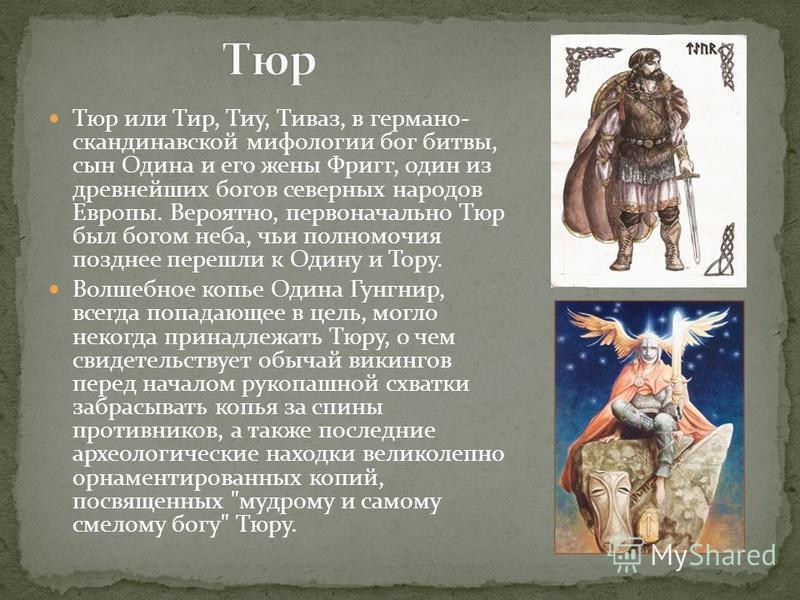 Тюр или Тир, Тиу, Тиваз, в германо- скандинавской мифологии бог битвы, сын Одина и его жены Фригг, один из древнейших богов северных народов Европы. Вероятно, первоначально Тюр был богом неба, чьи полномочия позднее перешли к Одину и Тору. Волшебное
