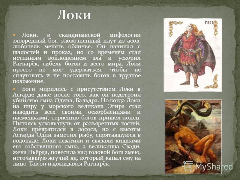 Локи, в скандинавской мифологии зловредный бог, злокозненный плут из асов, любитель менять обличье. Он начинал с шалостей и проказ, но со временем стал истинным воплощением зла и ускорил Рагнарёк, гибель богов и всего мира. Локи просто не мог удержат