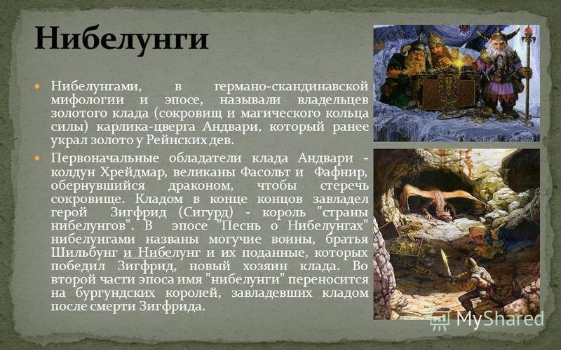 Нибелунгами, в германо-скандинавской мифологии и эпосе, называли владельцев золотого клада (сокровищ и магического кольца силы) карлика-цверга Андвари, который ранее украл золото у Рейнских дев. Первоначальные обладатели клада Андвари - колдун Хрейдм