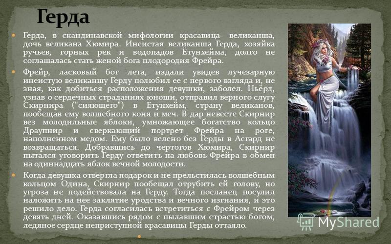Герда, в скандинавской мифологии красавица- великанша, дочь великана Хюмира. Инеистая великанша Герда, хозяйка ручьев, горных рек и водопадов Ётунхейма, долго не соглашалась стать женой бога плодородия Фрейра. Фрейр, ласковый бог лета, издали увидев