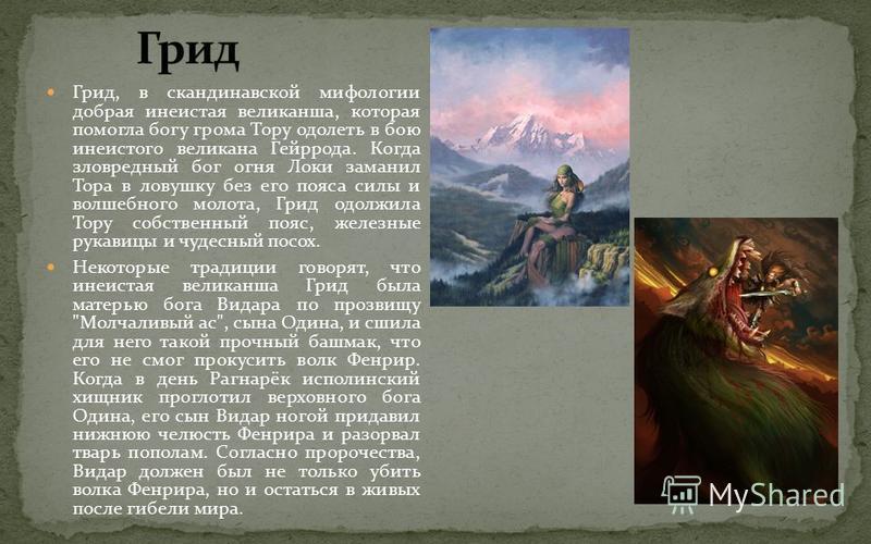 Грид, в скандинавской мифологии добрая нечистая великанша, которая помогла богу грома Тору одолеть в бою и неистово великана Гейррода. Когда зловредный бог огня Локи заманил Тора в ловушку без его пояса силы и волшебного молота, Грид одолжила Тору со