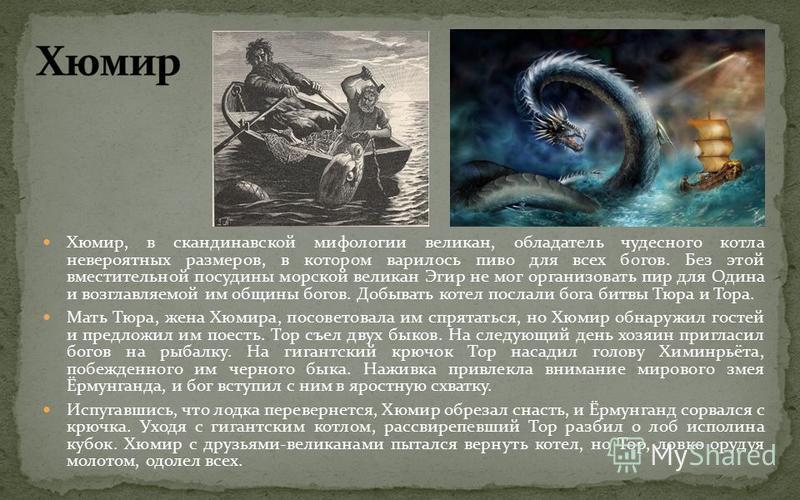 Хюмир, в скандинавской мифологии великан, обладатель чудесного котла невероятных размеров, в котором варилось пиво для всех богов. Без этой вместительной посудины морской великан Эгир не мог организовать пир для Одина и возглавляемой им общины богов.