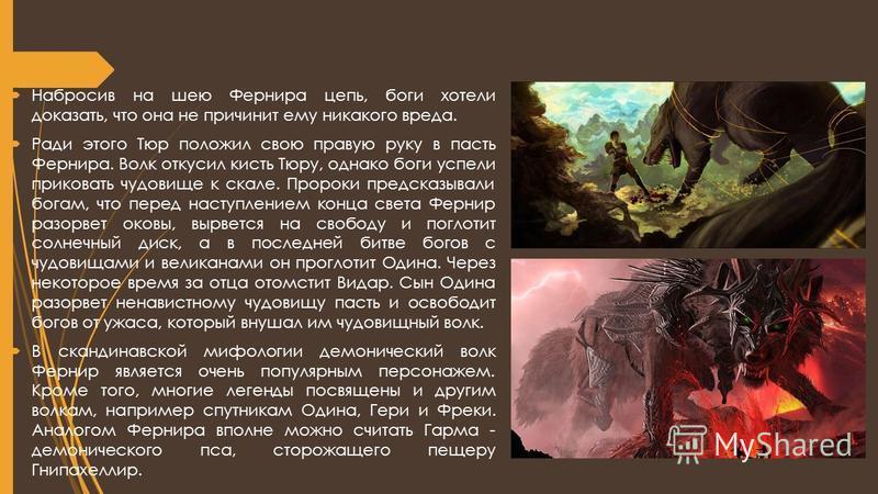 Набросив на шею Фернира цепь, боги хотели доказать, что она не причинит ему никакого вреда. Ради этого Тюр положил свою правую руку в пасть Фернира. Волк откусил кисть Тюру, однако боги успели приковать чудовище к скале. Пророки предсказывали богам,