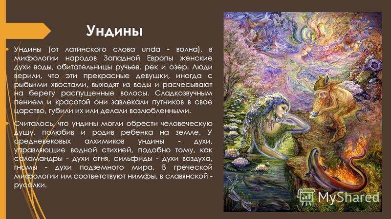 Ундины Ундины (от латинского слова unda - волна), в мифологии народов Западной Европы женские духи воды, обитательницы ручьев, рек и озер. Люди верили, что эти прекрасные девушки, иногда с рыбьими хвостами, выходят из воды и расчесывают на берегу рас