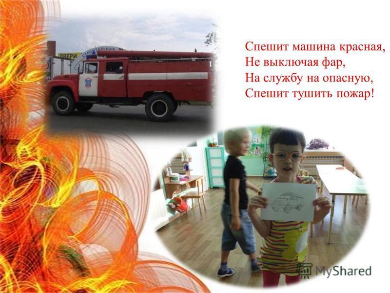 Спешит машина красная, Не выключая фар, На службу на опасную, Спешит тушить пожар!