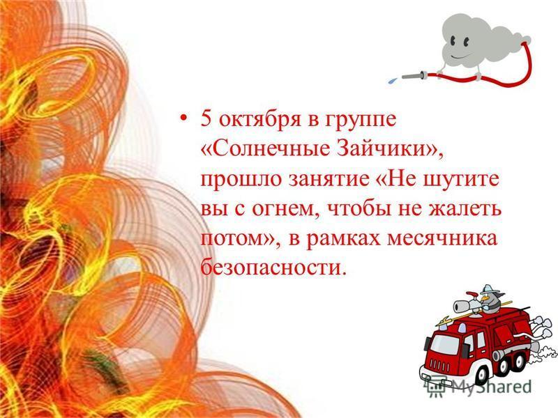 5 октября в группе «Солнечные Зайчики», прошло занятие «Не шутите вы с огнем, чтобы не жалеть потом», в рамках месячника безопасности.