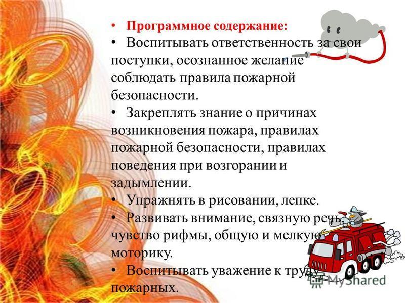Программное содержание: Воспитывать ответственность за свои поступки, осознанное желание соблюдать правила пожарной безопасности. Закреплять знание о причинах возникновения пожара, правилах пожарной безопасности, правилах поведения при возгорании и з