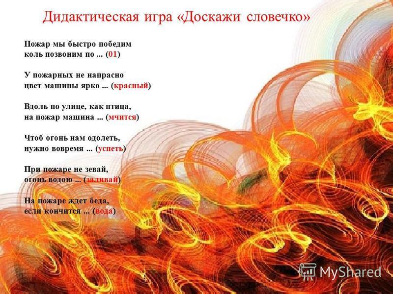 Пожар мы быстро победим коль позвоним по... (01) У пожарных не напрасно цвет машины ярко... (красный) Вдоль по улице, как птица, на пожар машина... (мчится) Чтоб огонь нам одолеть, нужно вовремя... (успеть) При пожаре не зевай, огонь водою... (залива