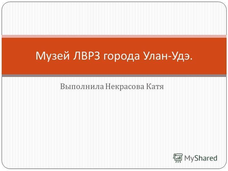 Выполнила Некрасова Катя Музей ЛВРЗ города Улан - Удэ.