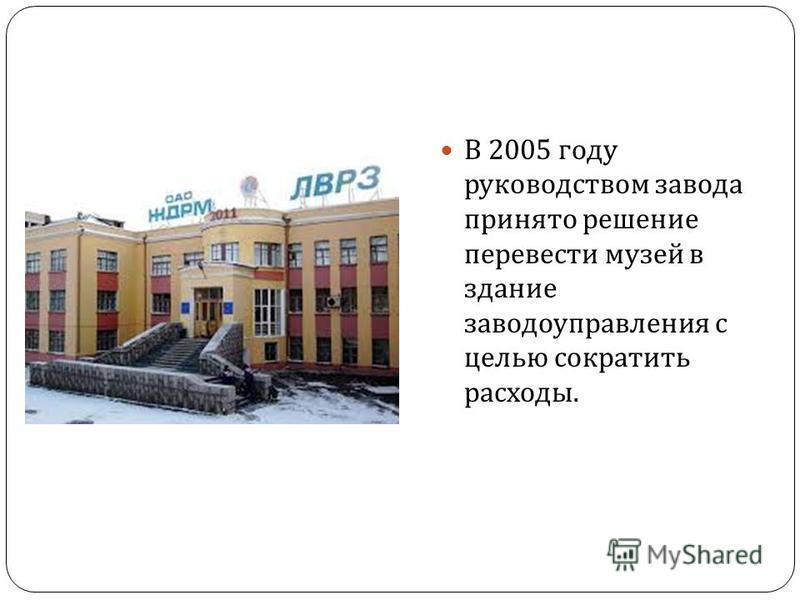 В 2005 году руководством завода принято решение перевести музей в здание заводоуправления с целью сократить расходы.