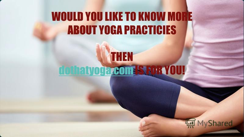 WOULD YOU LIKE TO KNOW MORE ABOUT YOGA PRACTICIES THEN dothatyoga.comdothatyoga.com IS FOR YOU!
